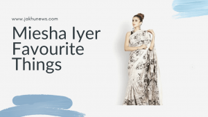 Meisha Iyer Favourite Things