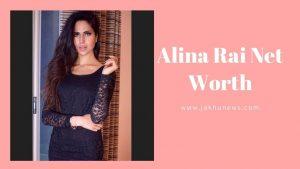 Alina Rai Net Worth