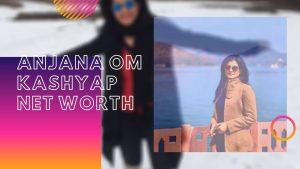 Anjana Om Kashyap Net Worth