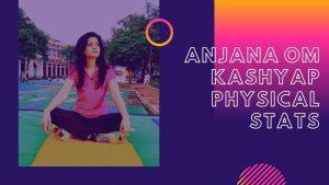 Anjana Om Kashyap Physical Stats