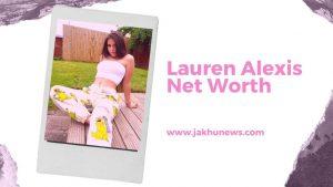 Lauren Alexis Net Worth