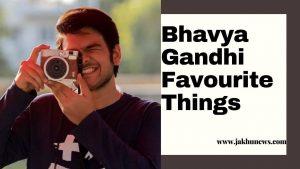 Bhavya Gandhi Favourite Things