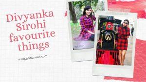 Divyanka Sirohi Favourite Things