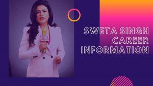 Sweta Singh Career Information